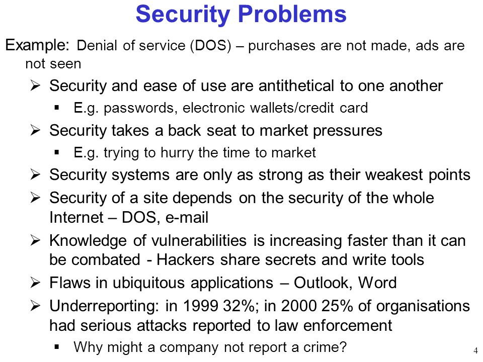 4 Security Problems Example: Denial of service (DOS) – purchases are not made, ads are not seen Security and ease of use are antithetical to one anoth