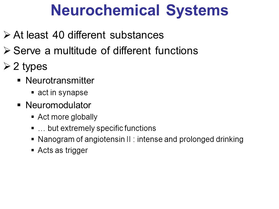 Neurochemical Systems At least 40 different substances Serve a multitude of different functions 2 types Neurotransmitter act in synapse Neuromodulator Act more globally … but extremely specific functions Nanogram of angiotensin II : intense and prolonged drinking Acts as trigger