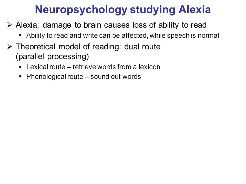 Neuropsychology studying Alexia Alexia: damage to brain causes loss of ability to read Ability to read and write can be affected, while speech is normal Theoretical model of reading: dual route (parallel processing) Lexical route – retrieve words from a lexicon Phonological route – sound out words