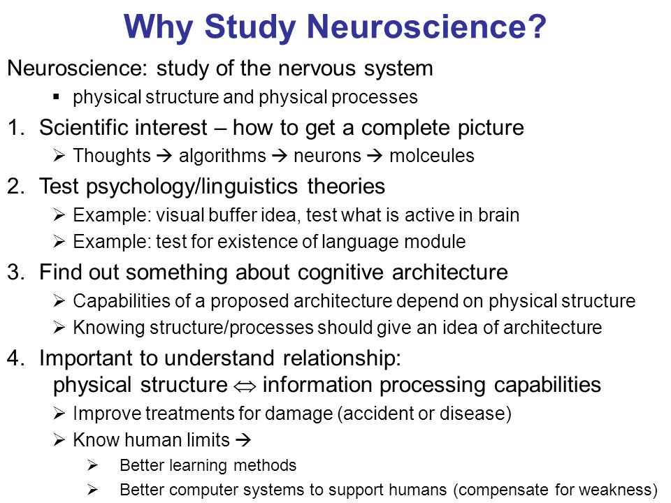 Why Study Neuroscience? Neuroscience: study of the nervous system physical structure and physical processes 1.Scientific interest – how to get a compl