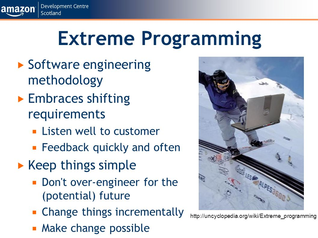 Extreme Programming Software engineering methodology Embraces shifting requirements Listen well to customer Feedback quickly and often Keep things simple Don t over-engineer for the (potential) future Change things incrementally Make change possible http://uncyclopedia.org/wiki/Extreme_programming