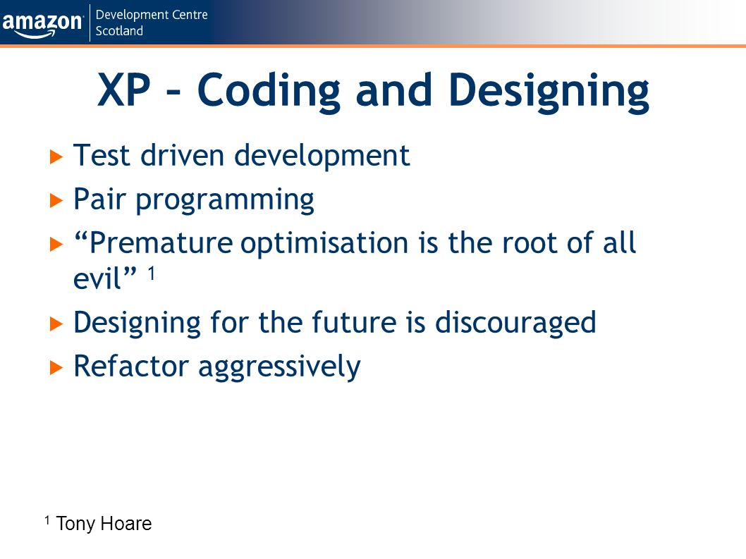 XP – Coding and Designing Test driven development Pair programming Premature optimisation is the root of all evil 1 Designing for the future is discouraged Refactor aggressively 1 Tony Hoare