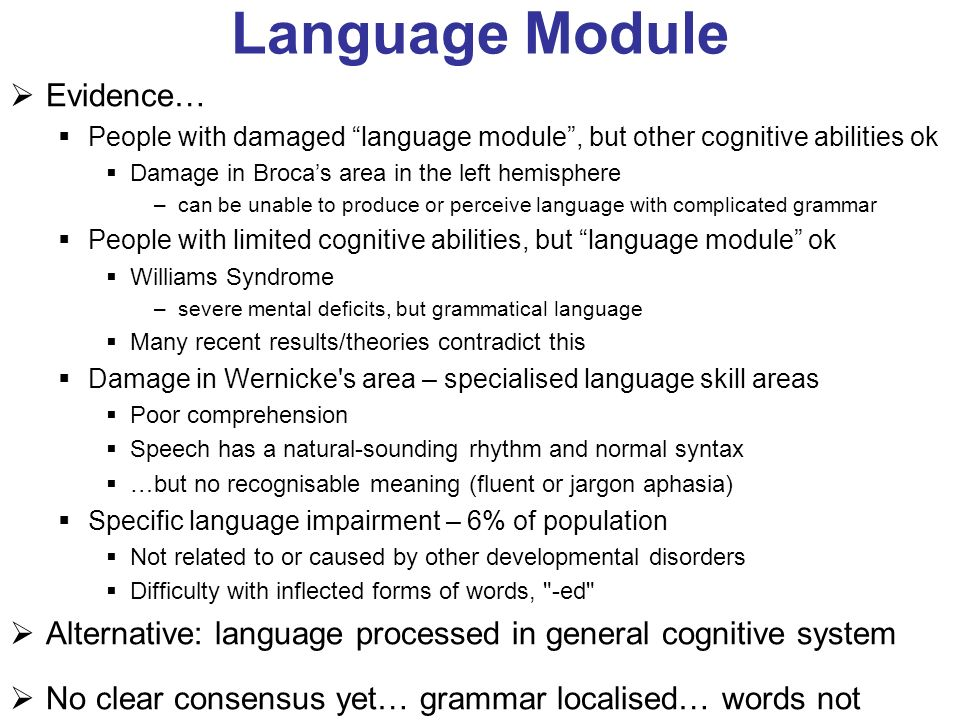 Language Module Evidence… People with damaged language module, but other cognitive abilities ok Damage in Brocas area in the left hemisphere –can be u