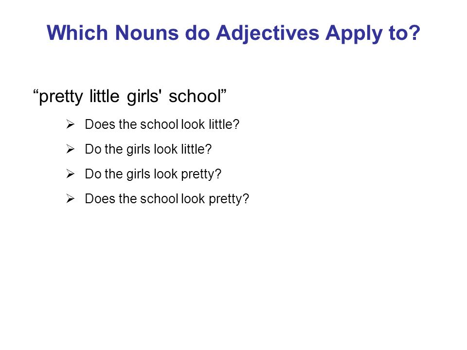 Which Nouns do Adjectives Apply to. pretty little girls school Does the school look little.