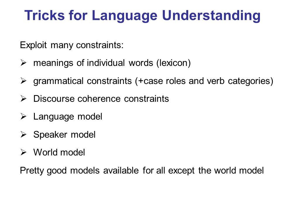 Tricks for Language Understanding Exploit many constraints: meanings of individual words (lexicon) grammatical constraints (+case roles and verb categories) Discourse coherence constraints Language model Speaker model World model Pretty good models available for all except the world model