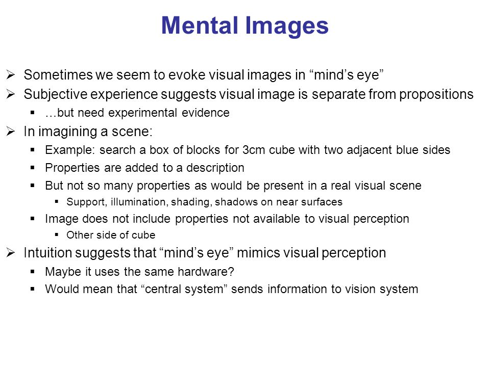 Mental Images Sometimes we seem to evoke visual images in minds eye Subjective experience suggests visual image is separate from propositions …but nee