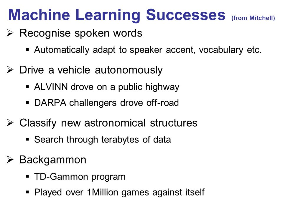 Machine Learning Successes (from Mitchell) Recognise spoken words Automatically adapt to speaker accent, vocabulary etc.