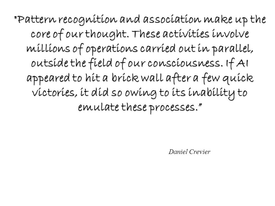 Daniel Crevier Pattern recognition and association make up the core of our thought.