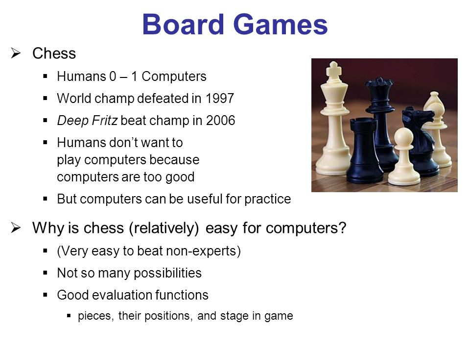 Board Games Chess Humans 0 – 1 Computers World champ defeated in 1997 Deep Fritz beat champ in 2006 Humans dont want to play computers because computers are too good But computers can be useful for practice Why is chess (relatively) easy for computers.