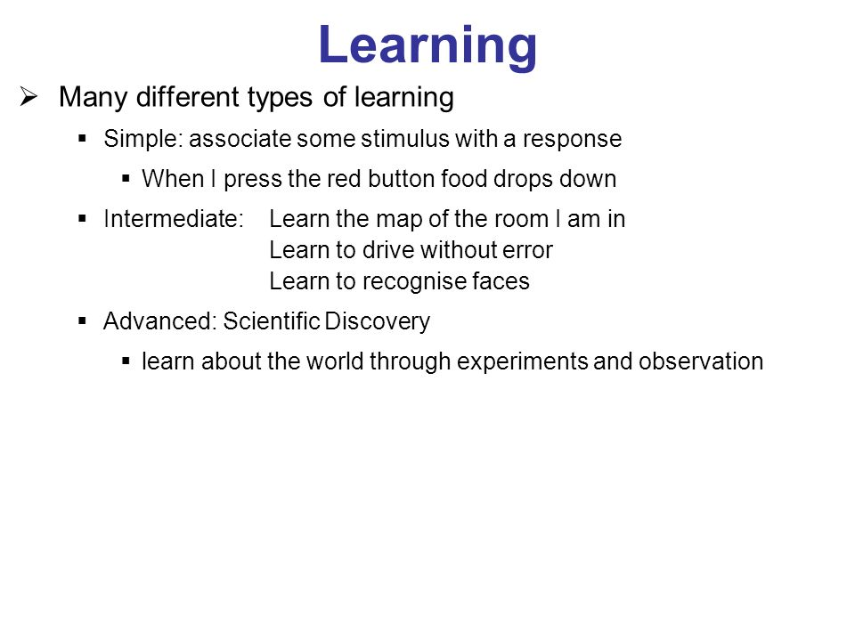 Learning Many different types of learning Simple: associate some stimulus with a response When I press the red button food drops down Intermediate: Learn the map of the room I am in Learn to drive without error Learn to recognise faces Advanced: Scientific Discovery learn about the world through experiments and observation