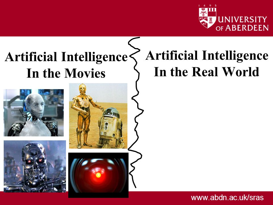 www.abdn.ac.uk/sras Artificial Intelligence In the Real World Artificial Intelligence In the Movies