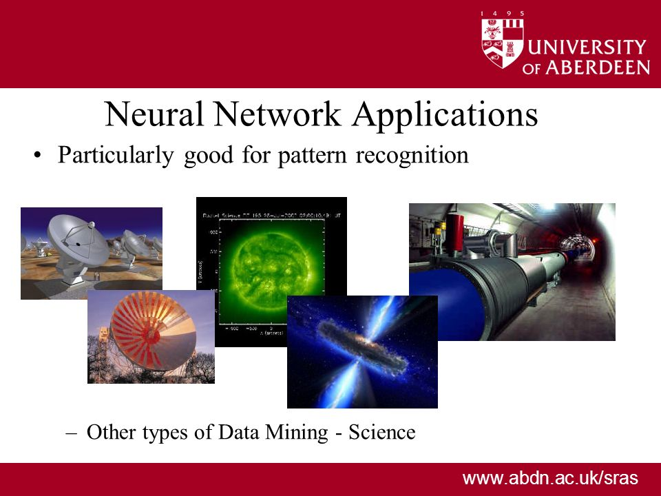 www.abdn.ac.uk/sras Neural Network Applications Particularly good for pattern recognition –Sound recognition – voice, or medical –Character recognition (typed or handwritten) –Image recognition (e.g.