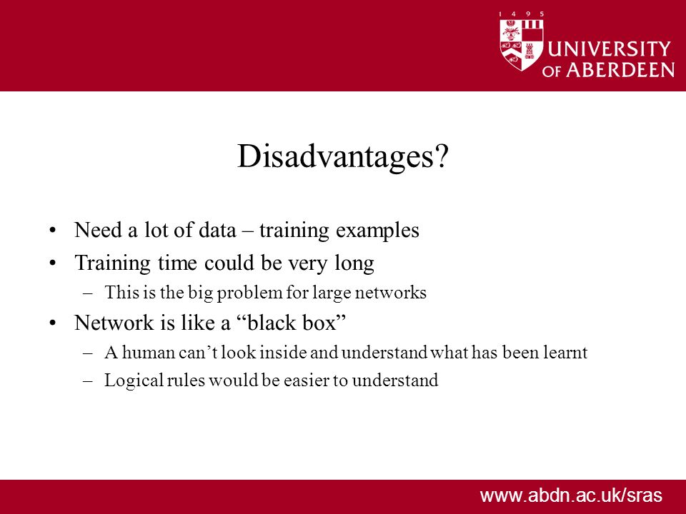 www.abdn.ac.uk/sras Need a lot of data – training examples Training time could be very long –This is the big problem for large networks Network is like a black box –A human cant look inside and understand what has been learnt –Logical rules would be easier to understand Disadvantages
