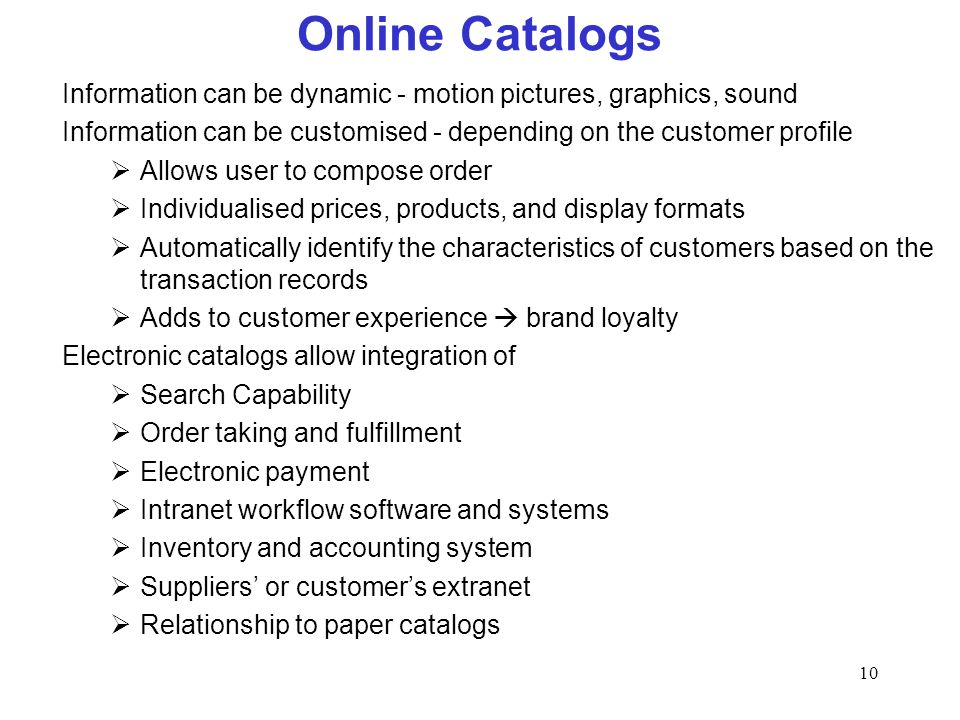 10 Online Catalogs Information can be dynamic - motion pictures, graphics, sound Information can be customised - depending on the customer profile Allows user to compose order Individualised prices, products, and display formats Automatically identify the characteristics of customers based on the transaction records Adds to customer experience brand loyalty Electronic catalogs allow integration of Search Capability Order taking and fulfillment Electronic payment Intranet workflow software and systems Inventory and accounting system Suppliers or customers extranet Relationship to paper catalogs