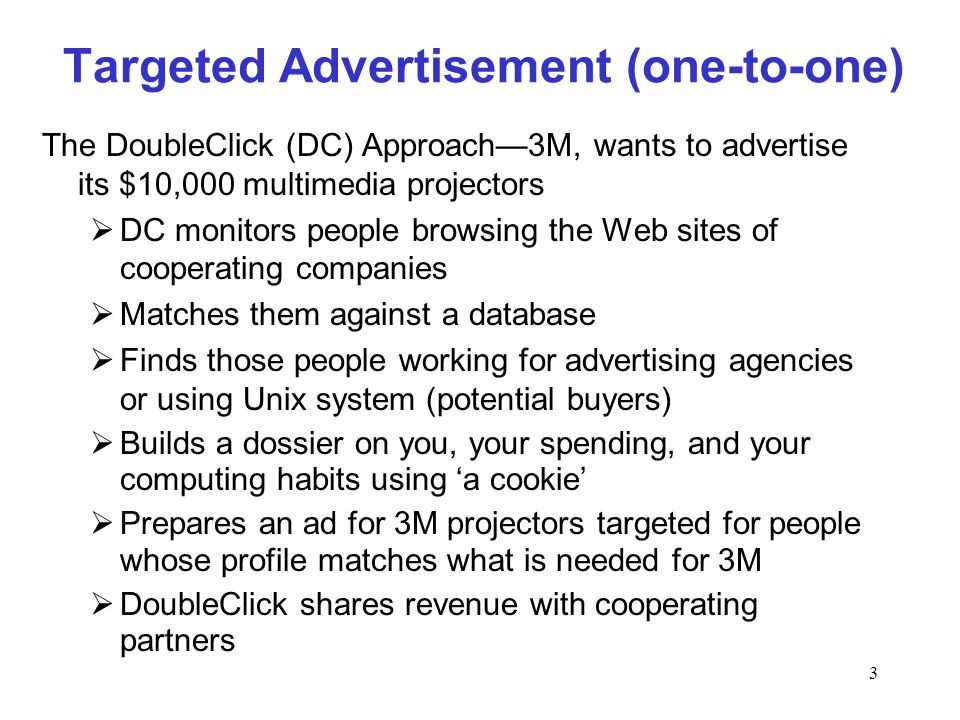 3 Targeted Advertisement (one-to-one) The DoubleClick (DC) Approach3M, wants to advertise its $10,000 multimedia projectors DC monitors people browsing the Web sites of cooperating companies Matches them against a database Finds those people working for advertising agencies or using Unix system (potential buyers) Builds a dossier on you, your spending, and your computing habits using a cookie Prepares an ad for 3M projectors targeted for people whose profile matches what is needed for 3M DoubleClick shares revenue with cooperating partners