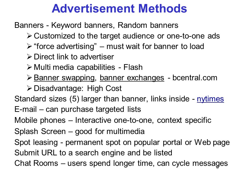 6 Advertisement Methods Banners - Keyword banners, Random banners Customized to the target audience or one-to-one ads force advertising – must wait for banner to load Direct link to advertiser Multi media capabilities - Flash Banner swapping, banner exchanges - bcentral.com Disadvantage: High Cost Standard sizes (5) larger than banner, links inside - nytimesnytimes  – can purchase targeted lists Mobile phones – Interactive one-to-one, context specific Splash Screen – good for multimedia Spot leasing - permanent spot on popular portal or Web page Submit URL to a search engine and be listed Chat Rooms – users spend longer time, can cycle messages