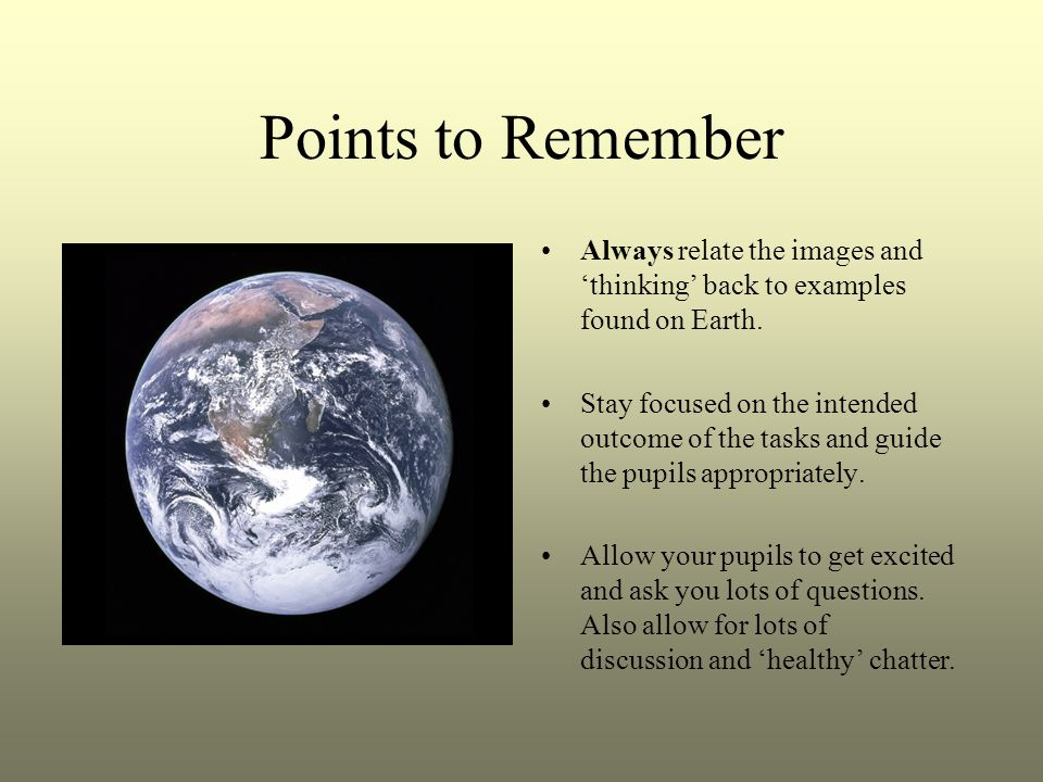 Points to Remember Always relate the images and thinking back to examples found on Earth.