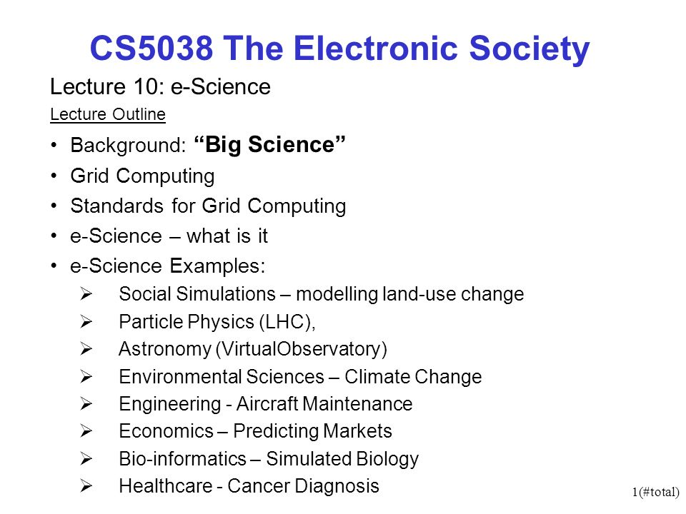 1(#total) CS5038 The Electronic Society Lecture 10: e-Science Lecture Outline Background: Big Science Grid Computing Standards for Grid Computing e-Science – what is it e-Science Examples: Social Simulations – modelling land-use change Particle Physics (LHC), Astronomy (VirtualObservatory) Environmental Sciences – Climate Change Engineering - Aircraft Maintenance Economics – Predicting Markets Bio-informatics – Simulated Biology Healthcare - Cancer Diagnosis