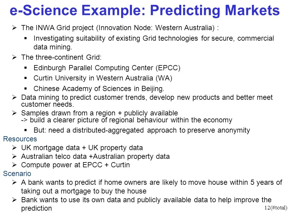 12(#total) e-Science Example: Predicting Markets The INWA Grid project (Innovation Node: Western Australia) : Investigating suitability of existing Grid technologies for secure, commercial data mining.