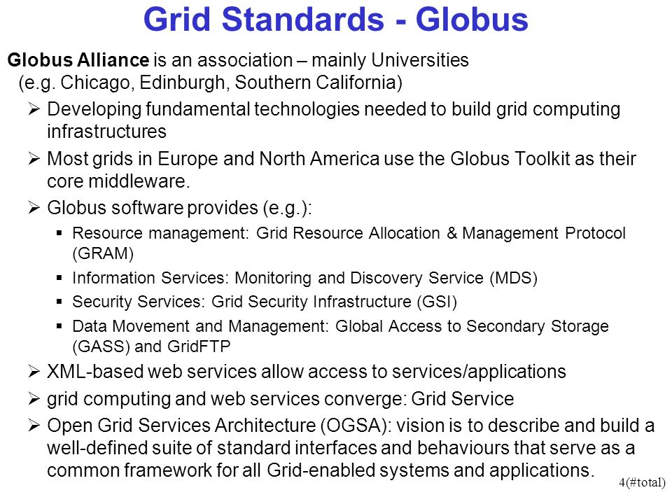 4(#total) Grid Standards - Globus Globus Alliance is an association – mainly Universities (e.g. Chicago, Edinburgh, Southern California) Developing fu