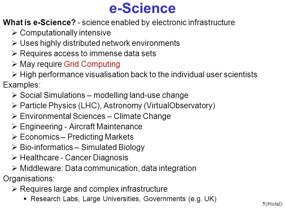 5(#total) e-Science What is e-Science? - science enabled by electronic infrastructure Computationally intensive Uses highly distributed network enviro
