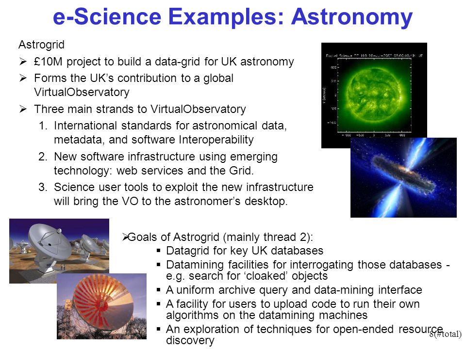8(#total) e-Science Examples: Astronomy Astrogrid £10M project to build a data-grid for UK astronomy Forms the UKs contribution to a global VirtualObservatory Three main strands to VirtualObservatory 1.International standards for astronomical data, metadata, and software Interoperability 2.New software infrastructure using emerging technology: web services and the Grid.
