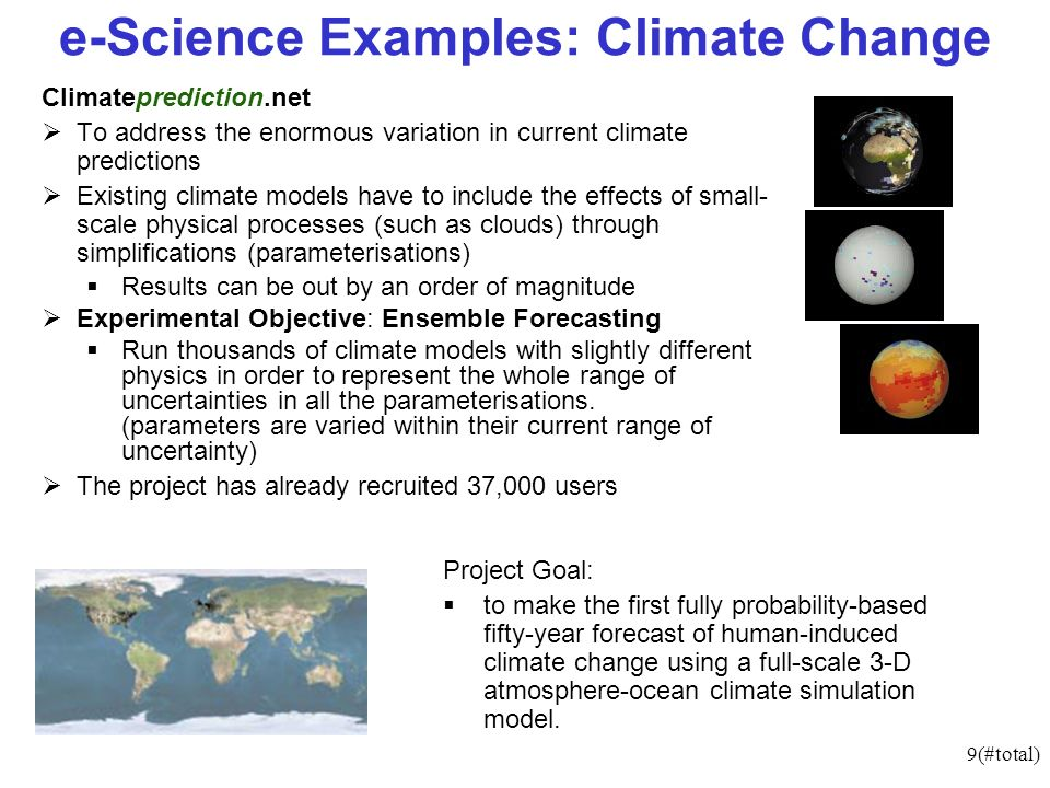 9(#total) e-Science Examples: Climate Change Climateprediction.net To address the enormous variation in current climate predictions Existing climate models have to include the effects of small- scale physical processes (such as clouds) through simplifications (parameterisations) Results can be out by an order of magnitude Experimental Objective: Ensemble Forecasting Run thousands of climate models with slightly different physics in order to represent the whole range of uncertainties in all the parameterisations.