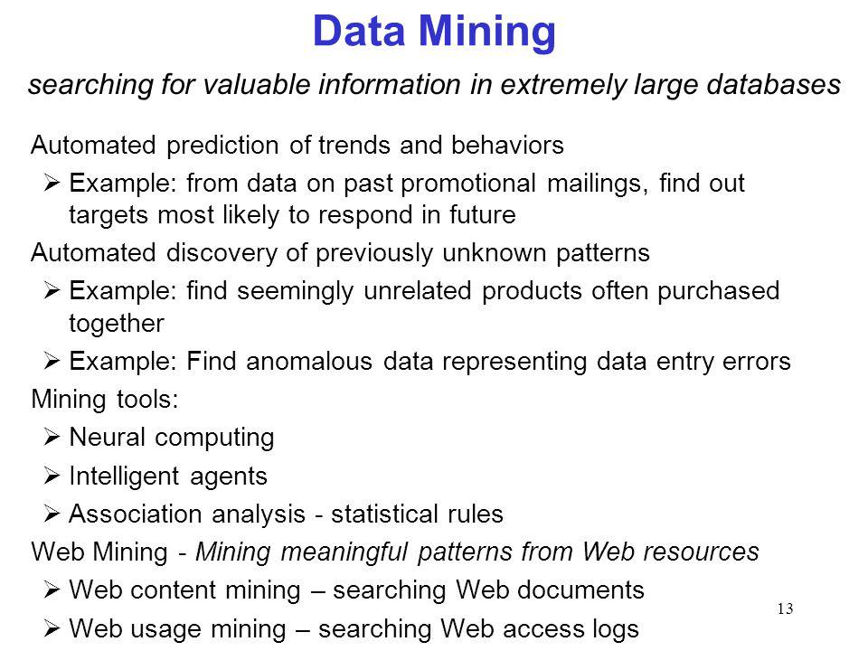 13 Data Mining Automated prediction of trends and behaviors Example: from data on past promotional mailings, find out targets most likely to respond in future Automated discovery of previously unknown patterns Example: find seemingly unrelated products often purchased together Example: Find anomalous data representing data entry errors Mining tools: Neural computing Intelligent agents Association analysis - statistical rules Web Mining - Mining meaningful patterns from Web resources Web content mining – searching Web documents Web usage mining – searching Web access logs searching for valuable information in extremely large databases