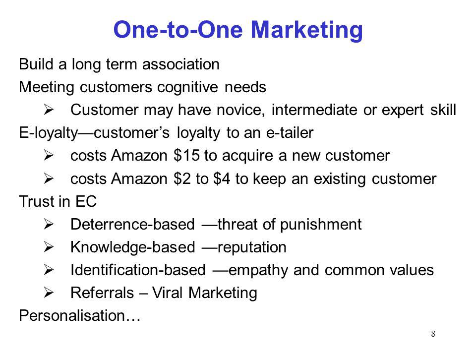 8 One-to-One Marketing Build a long term association Meeting customers cognitive needs Customer may have novice, intermediate or expert skill E-loyaltycustomers loyalty to an e-tailer costs Amazon $15 to acquire a new customer costs Amazon $2 to $4 to keep an existing customer Trust in EC Deterrence-based threat of punishment Knowledge-based reputation Identification-based empathy and common values Referrals – Viral Marketing Personalisation…