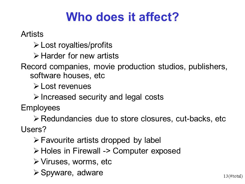13(#total) Who does it affect? Artists Lost royalties/profits Harder for new artists Record companies, movie production studios, publishers, software