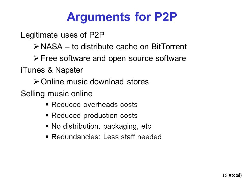 15(#total) Arguments for P2P Legitimate uses of P2P NASA – to distribute cache on BitTorrent Free software and open source software iTunes & Napster Online music download stores Selling music online Reduced overheads costs Reduced production costs No distribution, packaging, etc Redundancies: Less staff needed