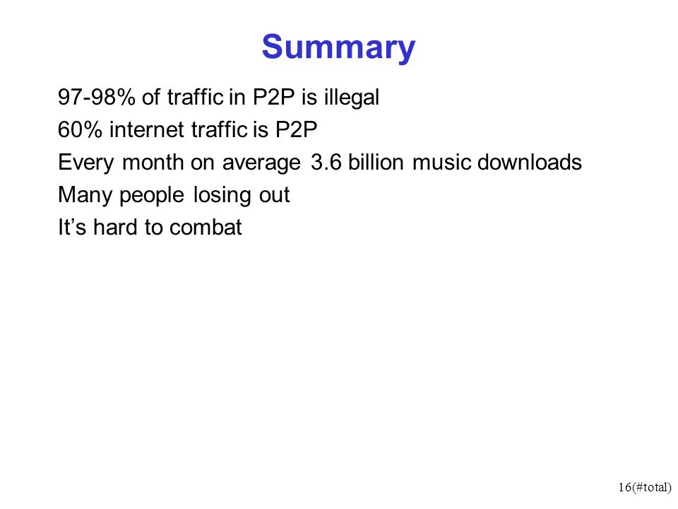 16(#total) Summary 97-98% of traffic in P2P is illegal 60% internet traffic is P2P Every month on average 3.6 billion music downloads Many people losi