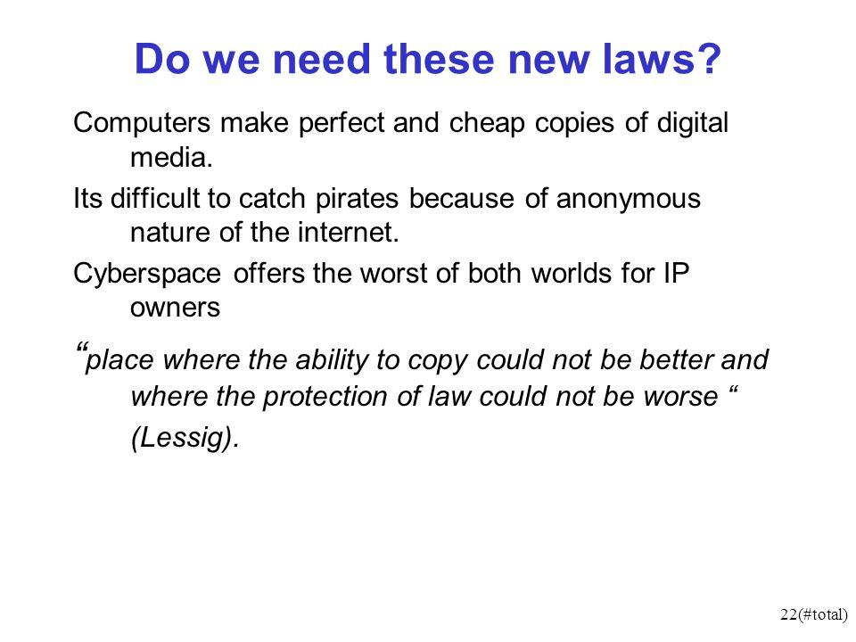 22(#total) Do we need these new laws? Computers make perfect and cheap copies of digital media. Its difficult to catch pirates because of anonymous na