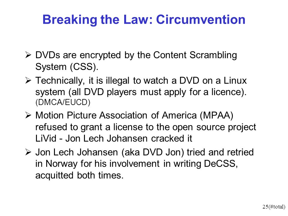 25(#total) Breaking the Law: Circumvention DVDs are encrypted by the Content Scrambling System (CSS). Technically, it is illegal to watch a DVD on a L