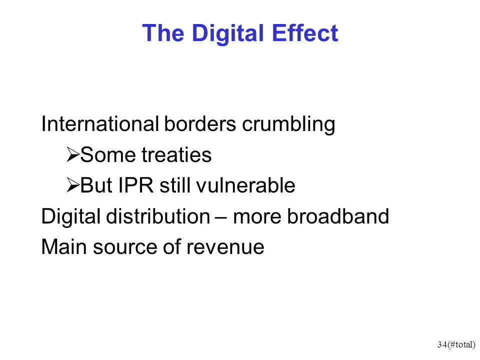 34(#total) The Digital Effect International borders crumbling Some treaties But IPR still vulnerable Digital distribution – more broadband Main source of revenue
