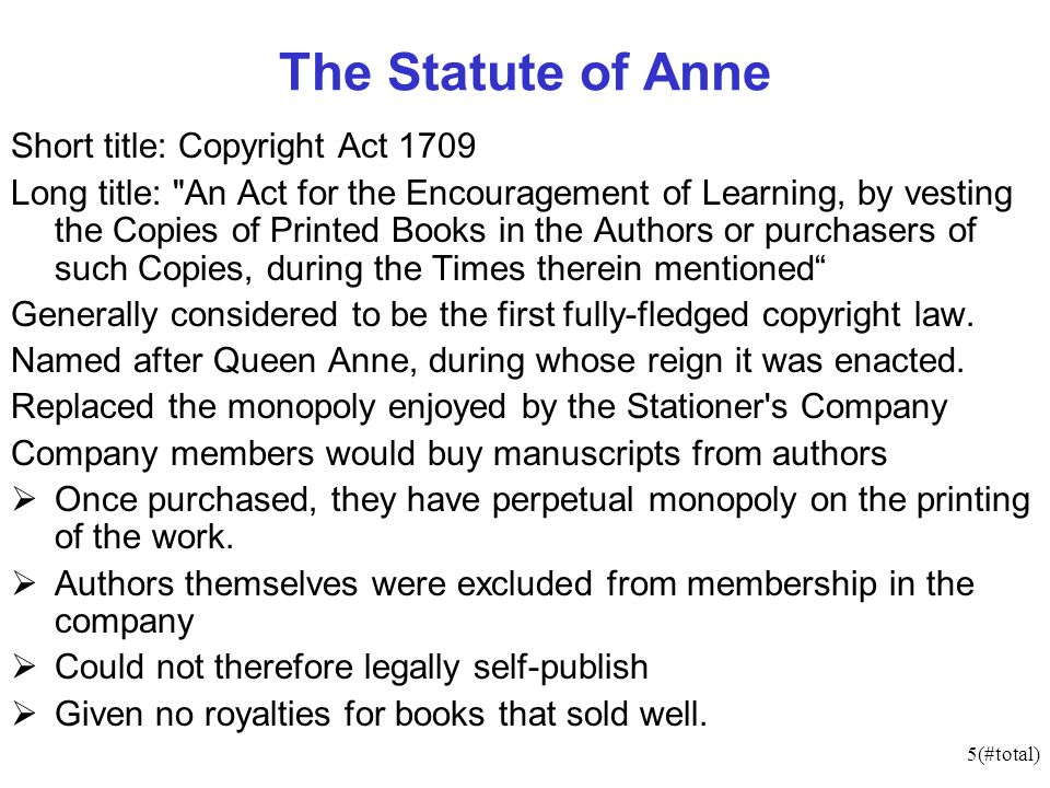5(#total) The Statute of Anne Short title: Copyright Act 1709 Long title: An Act for the Encouragement of Learning, by vesting the Copies of Printed Books in the Authors or purchasers of such Copies, during the Times therein mentioned Generally considered to be the first fully-fledged copyright law.