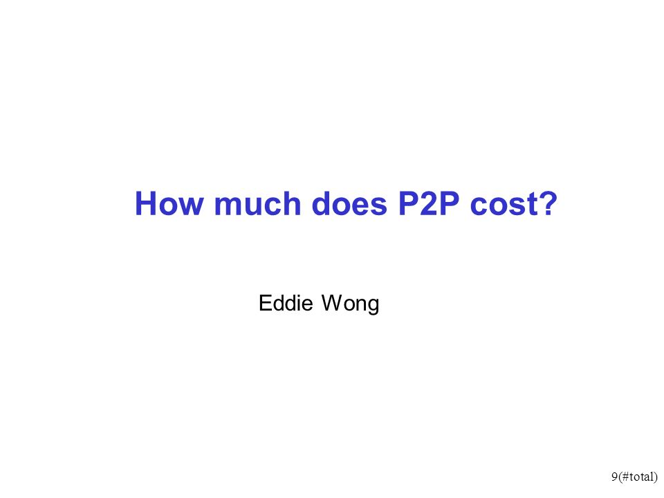 9(#total) How much does P2P cost? Eddie Wong