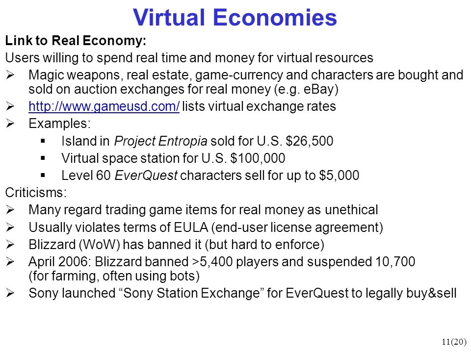 11(20) Virtual Economies Link to Real Economy: Users willing to spend real time and money for virtual resources Magic weapons, real estate, game-currency and characters are bought and sold on auction exchanges for real money (e.g.