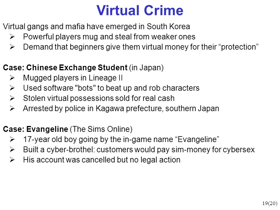 19(20) Virtual Crime Virtual gangs and mafia have emerged in South Korea Powerful players mug and steal from weaker ones Demand that beginners give them virtual money for their protection Case: Chinese Exchange Student (in Japan) Mugged players in Lineage II Used software bots to beat up and rob characters Stolen virtual possessions sold for real cash Arrested by police in Kagawa prefecture, southern Japan Case: Evangeline (The Sims Online) 17-year old boy going by the in-game name Evangeline Built a cyber-brothel: customers would pay sim-money for cybersex His account was cancelled but no legal action