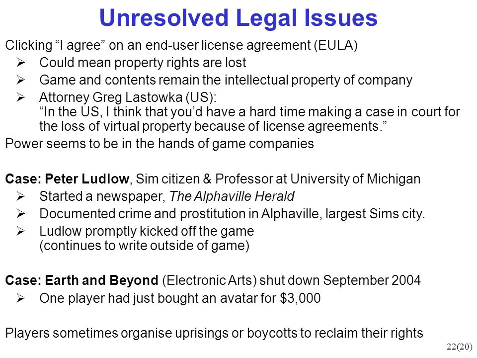 22(20) Unresolved Legal Issues Clicking I agree on an end-user license agreement (EULA) Could mean property rights are lost Game and contents remain the intellectual property of company Attorney Greg Lastowka (US): In the US, I think that youd have a hard time making a case in court for the loss of virtual property because of license agreements.