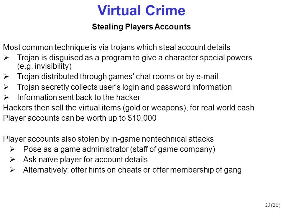 23(20) Virtual Crime Stealing Players Accounts Most common technique is via trojans which steal account details Trojan is disguised as a program to give a character special powers (e.g.