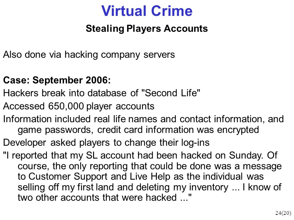 24(20) Virtual Crime Stealing Players Accounts Also done via hacking company servers Case: September 2006: Hackers break into database of Second Life Accessed 650,000 player accounts Information included real life names and contact information, and game passwords, credit card information was encrypted Developer asked players to change their log-ins I reported that my SL account had been hacked on Sunday.