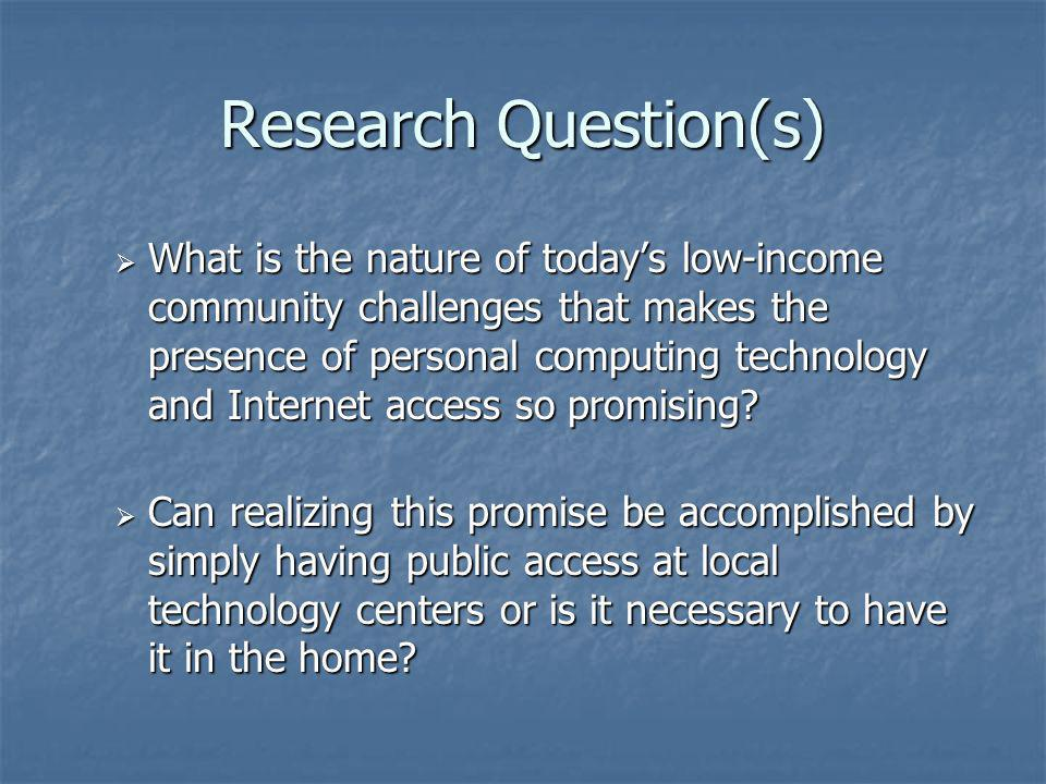 Research Question(s) Can information technology and Internet access play a role in building a sense of empowerment for low-income residents to strengthen and build their community toward becoming more self-sufficient.