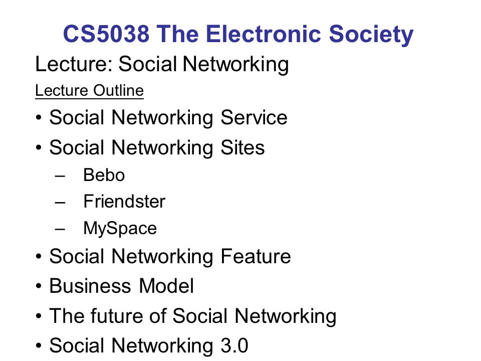 CS5038 The Electronic Society Lecture: Social Networking Lecture Outline Social Networking Service Social Networking Sites –Bebo –Friendster –MySpace Social Networking Feature Business Model The future of Social Networking Social Networking 3.0