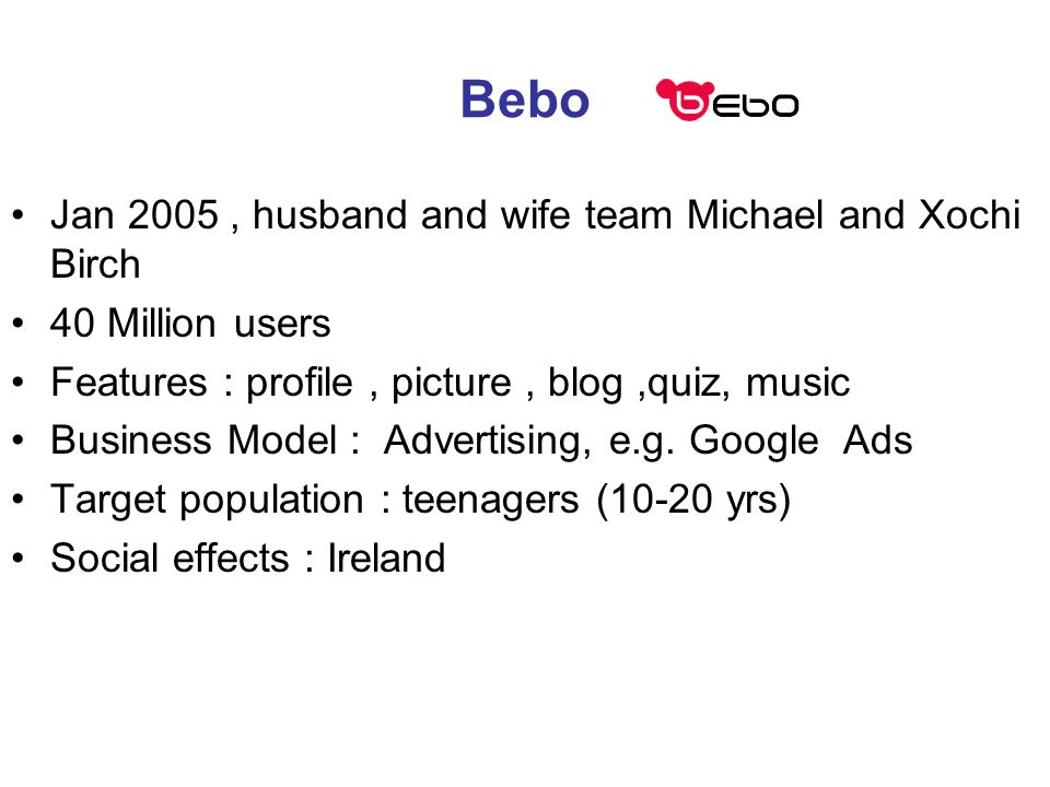 Bebo Jan 2005, husband and wife team Michael and Xochi Birch 40 Million users Features : profile, picture, blog,quiz, music Business Model : Advertising, e.g.