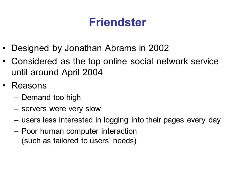 Friendster Designed by Jonathan Abrams in 2002 Considered as the top online social network service until around April 2004 Reasons –Demand too high –servers were very slow –users less interested in logging into their pages every day –Poor human computer interaction (such as tailored to users needs)