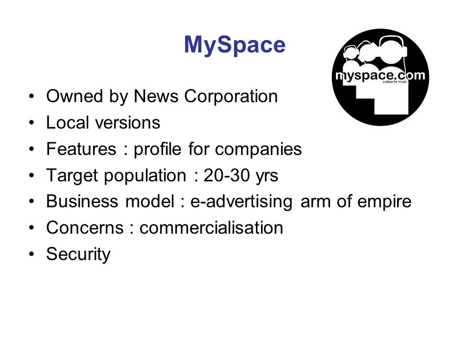 MySpace Owned by News Corporation Local versions Features : profile for companies Target population : 20-30 yrs Business model : e-advertising arm of empire Concerns : commercialisation Security