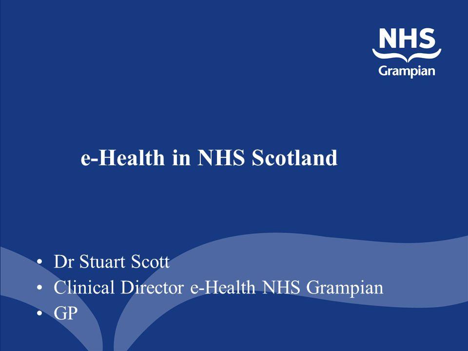 e-Health in NHS Scotland Dr Stuart Scott Clinical Director e-Health NHS Grampian GP
