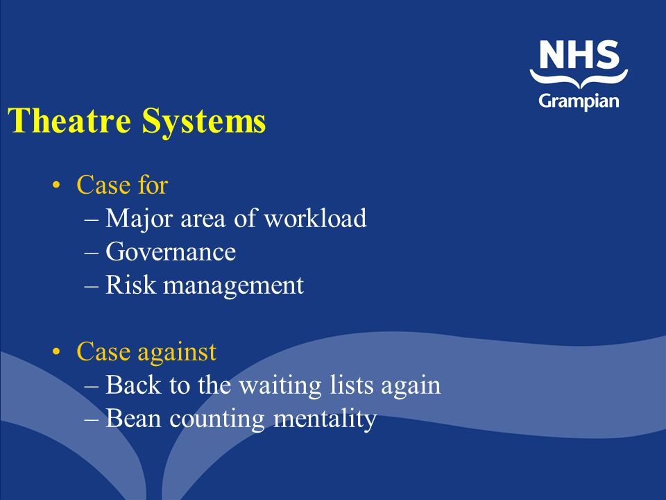 Theatre Systems Case for –Major area of workload –Governance –Risk management Case against –Back to the waiting lists again –Bean counting mentality
