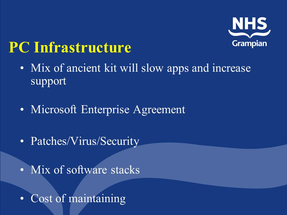 PC Infrastructure Mix of ancient kit will slow apps and increase support Microsoft Enterprise Agreement Patches/Virus/Security Mix of software stacks